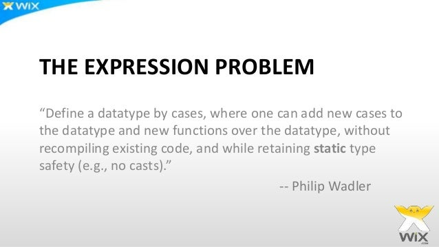 """THE EXPRESSION PROBLEM """"Define a datatype by cases, where one can add new cases to the datatype and new functions over the..."""