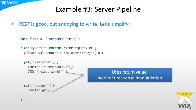 Example #3: Server Pipeline • REST is good, but annoying to write. Let's simplify: case class DTO( message: String ) class...