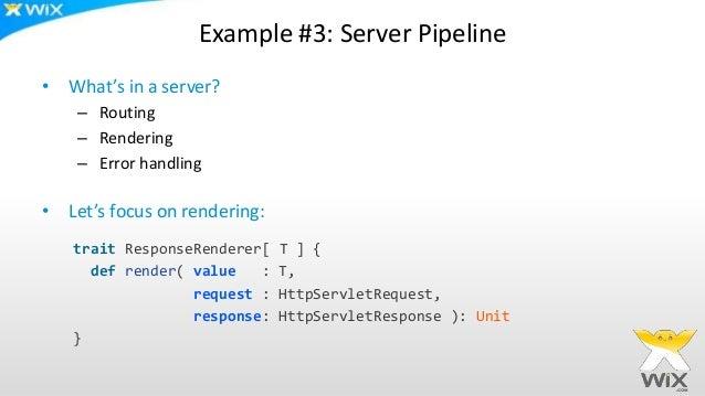 Example #3: Server Pipeline • What's in a server? – Routing – Rendering – Error handling • Let's focus on rendering: trait...