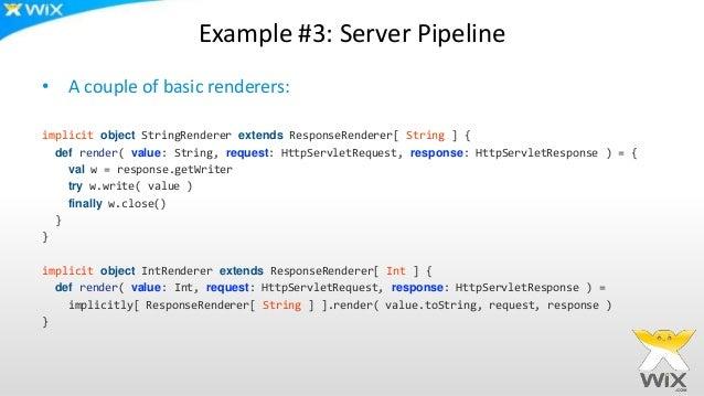 Example #3: Server Pipeline • A couple of basic renderers: implicit object StringRenderer extends ResponseRenderer[ String...