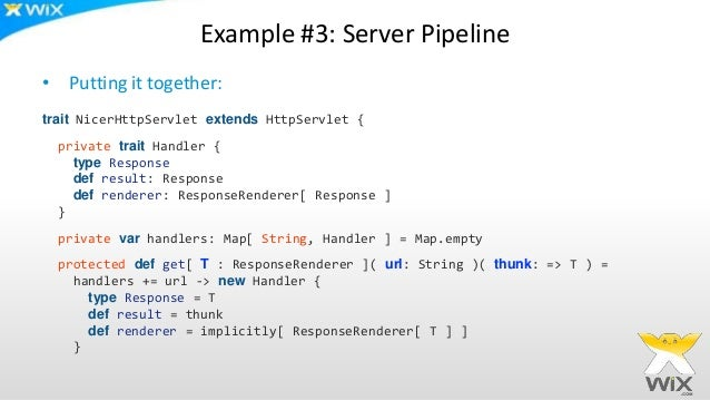 Example #3: Server Pipeline • Putting it together: trait NicerHttpServlet extends HttpServlet { private trait Handler { ty...