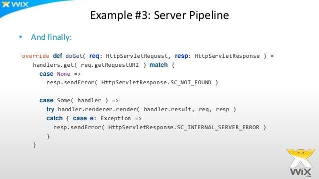 Example #3: Server Pipeline • And finally: override def doGet( req: HttpServletRequest, resp: HttpServletResponse ) = hand...