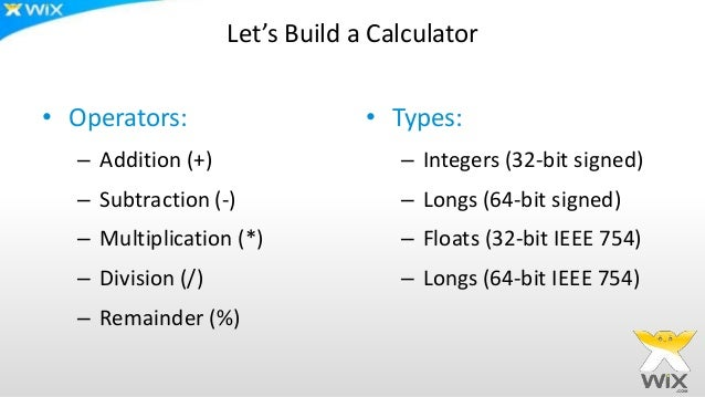 Let's Build a Calculator • Operators: – Addition (+) – Subtraction (-) – Multiplication (*) – Division (/) – Remainder (%)...