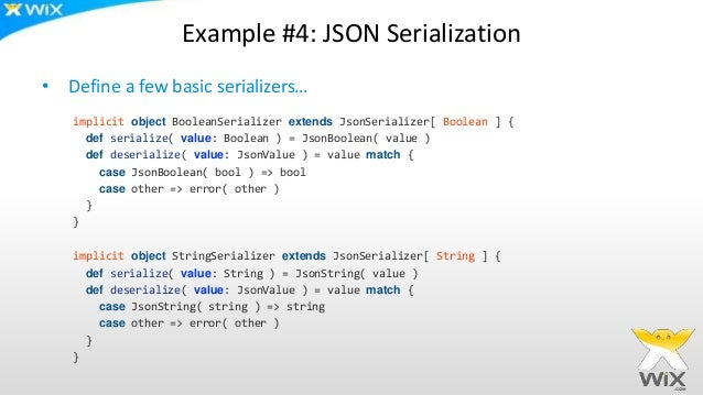 Example #4: JSON Serialization • Define a few basic serializers… implicit object BooleanSerializer extends JsonSerializer[...