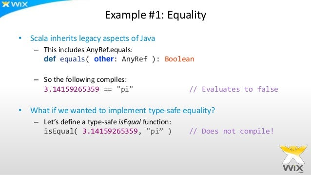 Example #1: Equality • Scala inherits legacy aspects of Java – This includes AnyRef.equals: def equals( other: AnyRef ): B...