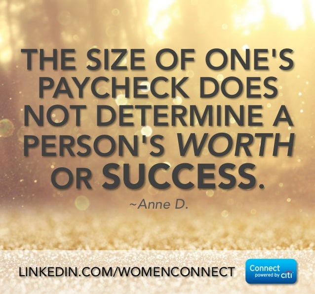 THE SIZE OF ONE'S PAYCHECK DOES NOT DETERMINE A PERSON'S WORTH OR SUCCESS.  ~Anne D. LINKEDIN.COM/WOMENCONNECT