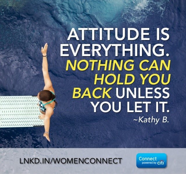 ATTITUDE IS EVERYTHING.  NOTHING CAN HOLD YOU BACK UNLESS YOU LET IT. ~Kathy B. LNKD.IN/WOMENCONNECT