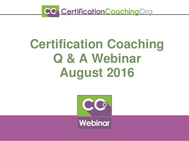 Certification Coaching Q & A Webinar August 2016