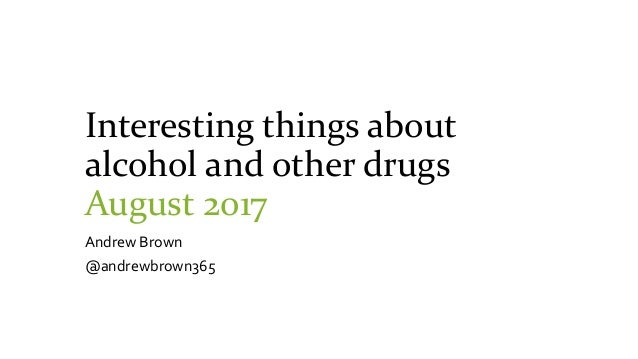 Interesting things about alcohol and other drugs August 2017 Andrew Brown @andrewbrown365