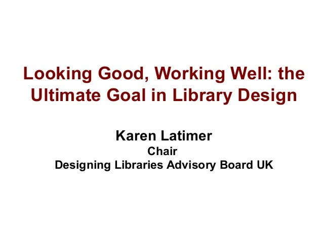Looking Good, Working Well: the Ultimate Goal in Library Design Karen Latimer Chair Designing Libraries Advisory Board UK