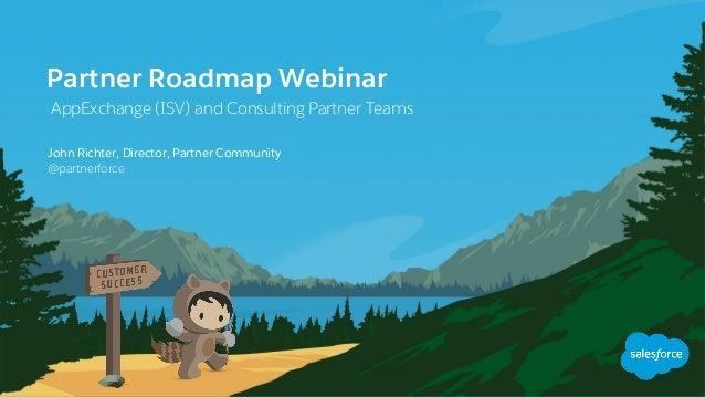 Partner Roadmap Webinar AppExchange (ISV) and Consulting Partner Teams @partnerforce John Richter, Director, Partner Comm...