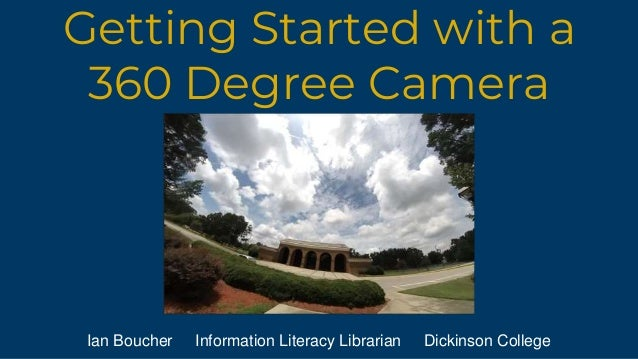 Getting Started with a 360 Degree Camera Ian Boucher Information Literacy Librarian Dickinson College