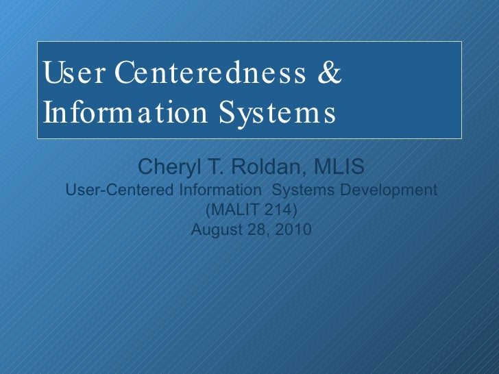 User Centeredness & Information Systems  Cheryl T. Roldan, MLIS User-Centered Information  Systems Development (MALIT 214)...
