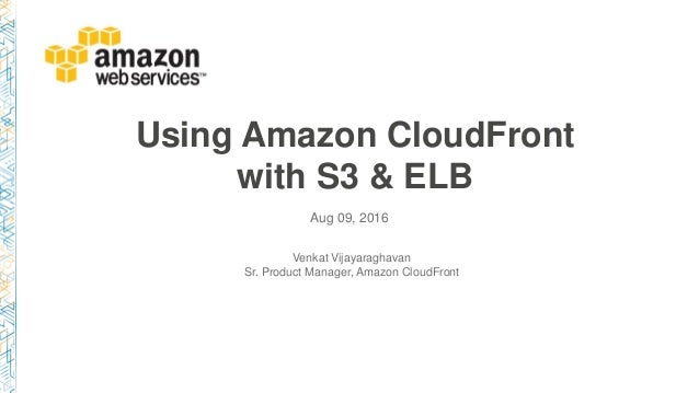Using Amazon CloudFront with S3 & ELB Aug 09, 2016 Venkat Vijayaraghavan Sr. Product Manager, Amazon CloudFront