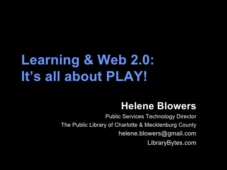Learning & Web 2.0:  It's all about PLAY!   Helene Blowers Public Services Technology Director The Public Library of Charl...