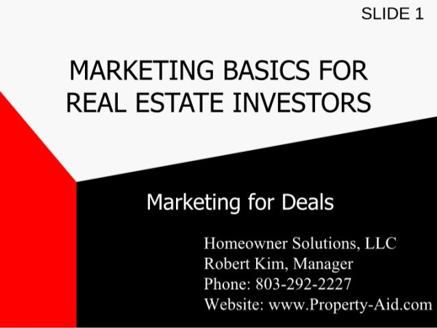 SLIDE 1  MARKETING BASICS FOR  REAL ESTATE INVESTORS     Marketing for Deals  Homeowner Solutions,  LLC Robert Kim,  Manag...