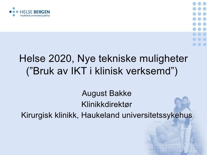 """Helse 2020, Nye tekniske muligheter (""""Bruk av IKT i klinisk verksemd"""")   August Bakke Klinikkdirektør Kirurgisk klinikk, H..."""