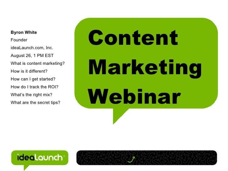 Content Marketing Webinar <ul><ul><li>Byron White </li></ul></ul><ul><ul><li>Founder </li></ul></ul><ul><ul><li>ideaLaunch...