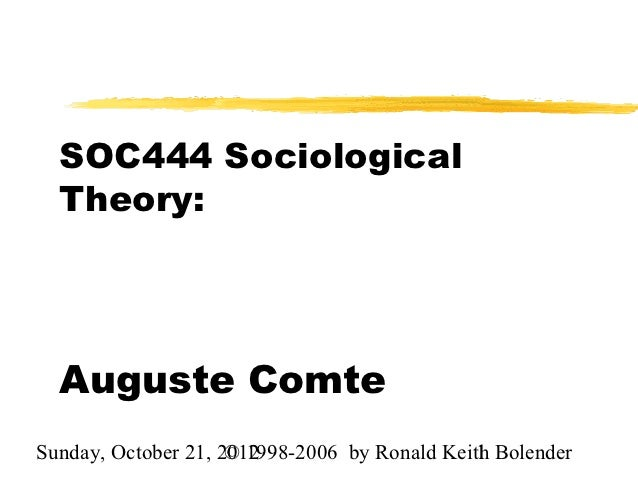 SOC444 Sociological  Theory:  Auguste ComteSunday, October 21, 2012                     © 1998-2006 by Ronald Keith Bolend...