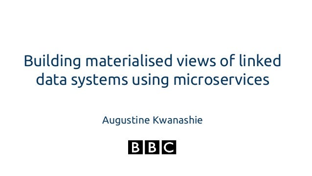 Building materialised views of linked data systems using microservices Augustine Kwanashie