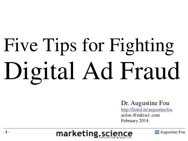 Five Tips for Fighting  Digital Ad Fraud Dr. Augustine Fou http://linkd.in/augustinefou acfou @mktsci .com February 2014 -...