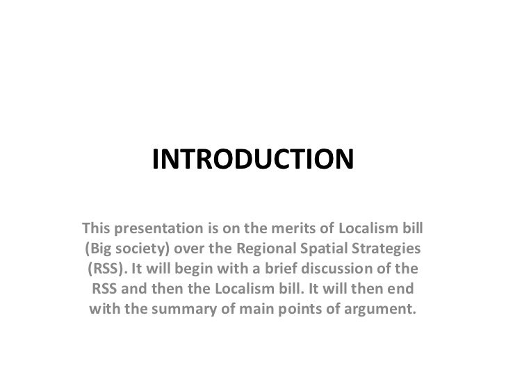INTRODUCTIONThis presentation is on the merits of Localism bill(Big society) over the Regional Spatial Strategies (RSS). I...