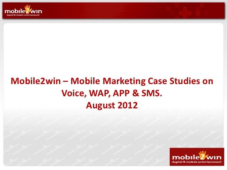 Mobile2win – Mobile Marketing Case Studies on          Voice, WAP, APP & SMS.                August 2012