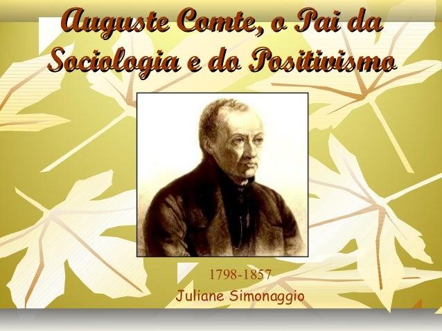 Auguste Comte, o Pai daAuguste Comte, o Pai da Sociologia e do PositivismoSociologia e do Positivismo 1798-1857 Juliane Si...