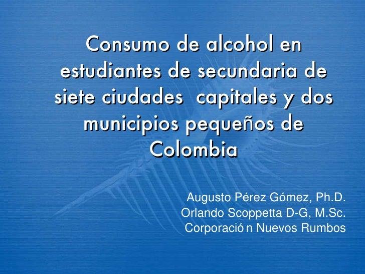 Consumo de alcohol en estudiantes de secundaria de siete ciudades  capitales y dos municipios peque ñ os de Colombia Augus...
