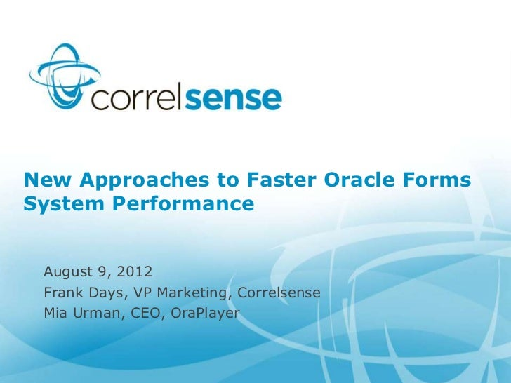 New Approaches to Faster Oracle FormsSystem Performance August 9, 2012 Frank Days, VP Marketing, Correlsense Mia Urman, CE...