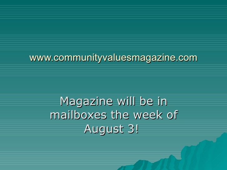 www.communityvaluesmagazine.com Magazine will be in mailboxes the week of August 3!