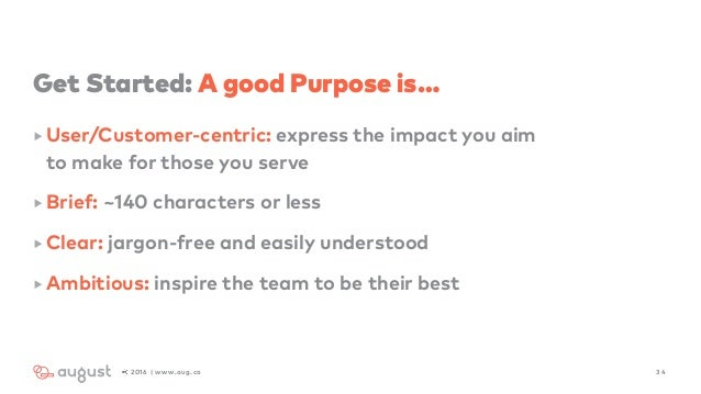 Get Started: A good Purpose is… ‣ User/Customer-centric: express the impact you aim  to make for those you serve ‣ Brief:...