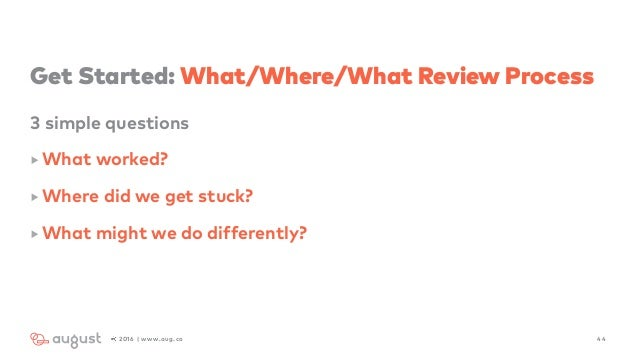 Get Started: What/Where/What Review Process 3 simple questions ‣ What worked? ‣ Where did we get stuck? ‣ What might we do...