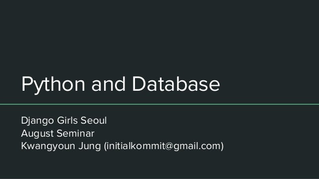 Python and Database Django Girls Seoul August Seminar Kwangyoun Jung (initialkommit@gmail.com)
