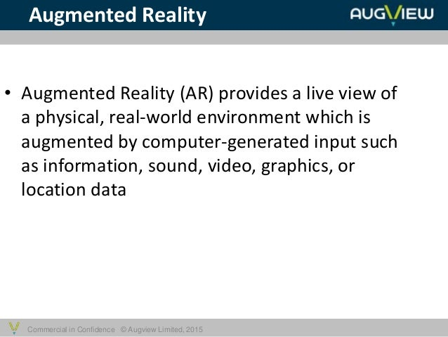 Commercial in Confidence © Augview Limited, 2015 • Augmented Reality (AR) provides a live view of a physical, real-world e...