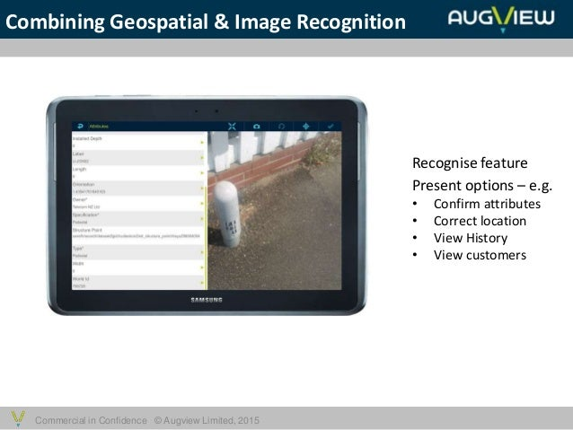 Commercial in Confidence © Augview Limited, 2015 Combining Geospatial & Image Recognition Recognise feature Present option...
