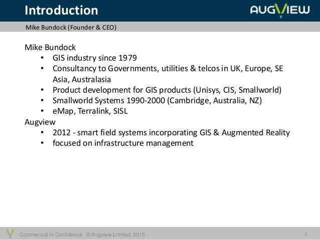 Commercial in Confidence © Augview Limited, 2015 Introduction Mike Bundock (Founder & CEO) 3 Mike Bundock • GIS industry s...