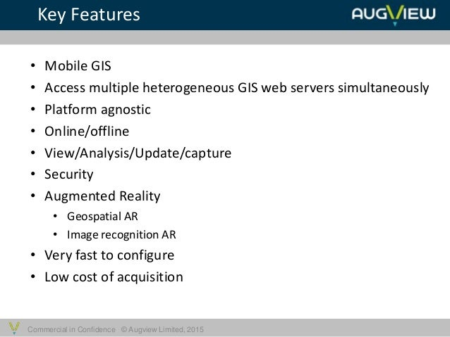 Commercial in Confidence © Augview Limited, 2015 • Mobile GIS • Access multiple heterogeneous GIS web servers simultaneous...