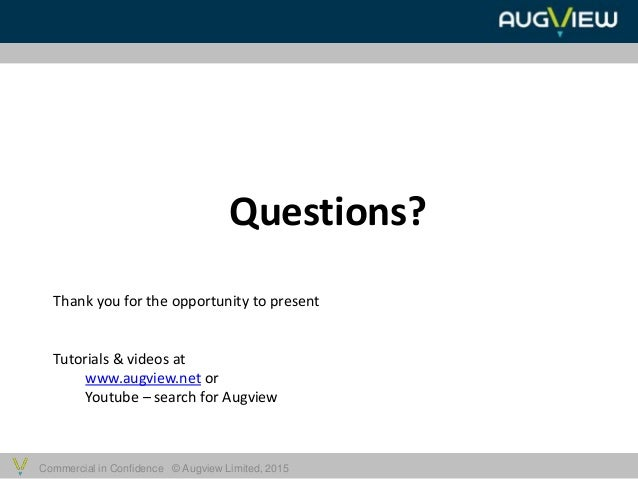 Commercial in Confidence © Augview Limited, 2015 Questions? Thank you for the opportunity to present Tutorials & videos at...