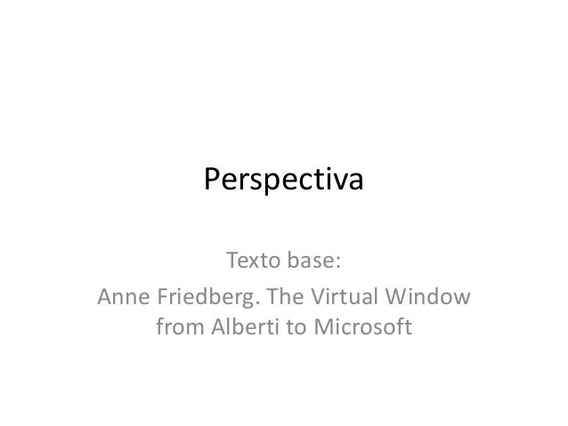PerspectivaTexto base:Anne Friedberg. The Virtual Windowfrom Alberti to Microsoft