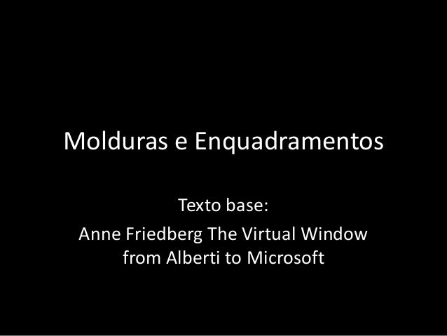 Molduras e EnquadramentosTexto base:Anne Friedberg The Virtual Windowfrom Alberti to Microsoft