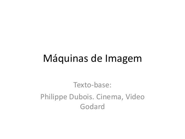 Máquinas de ImagemTexto-base:Philippe Dubois. Cinema, VideoGodard