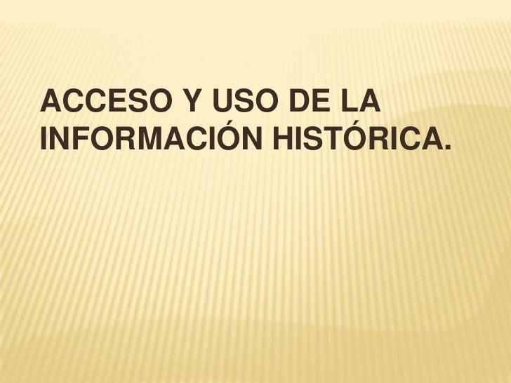 ACCESO Y USO DE LAINFORMACIÓN HISTÓRICA.