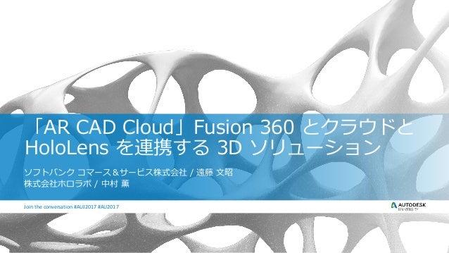 Join the conversation #AU2017Join the conversation #AUJ2017 #AU2017 「AR CAD Cloud」Fusion 360 とクラウドと HoloLens を連携する 3D ソリュー...
