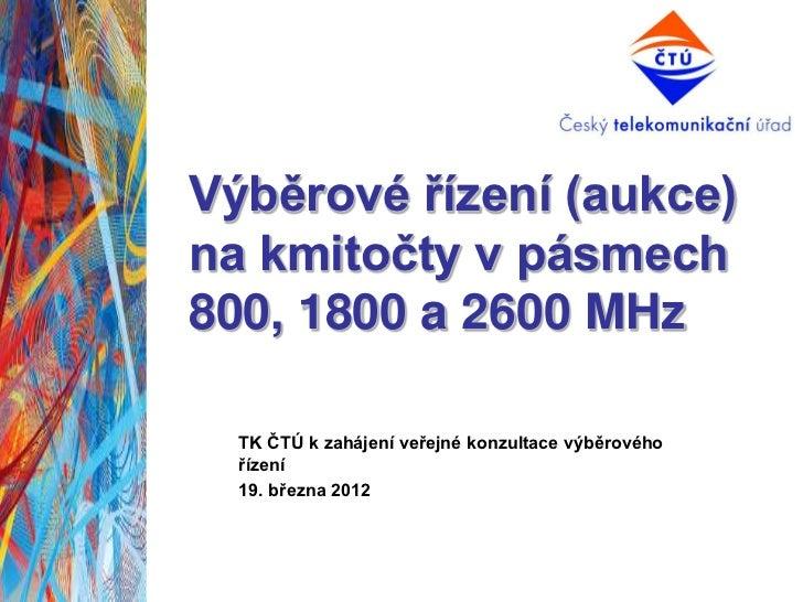 Výběrové řízení (aukce)na kmitočty v pásmech800, 1800 a 2600 MHz  TK ČTÚ k zahájení veřejné konzultace výběrového  řízení ...