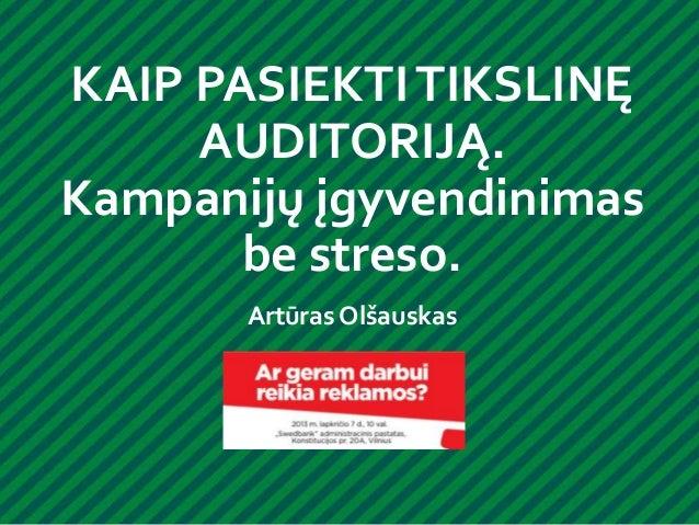 KAIP PASIEKTI TIKSLINĘ AUDITORIJĄ. Kampanijų įgyvendinimas be streso. Artūras Olšauskas