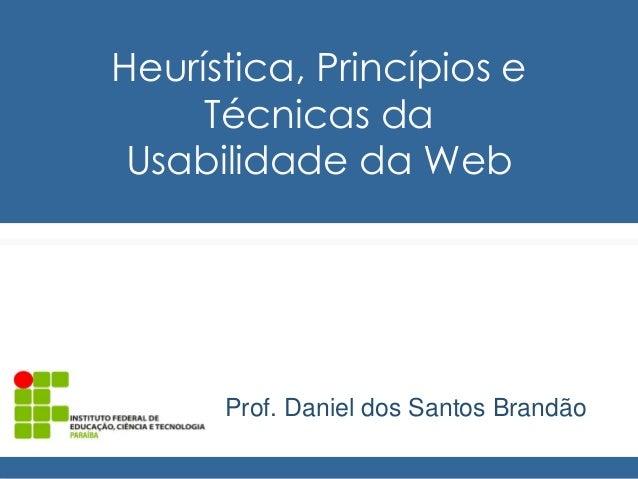 Heurística, Princípios e  Técnicas da  Usabilidade da Web  Prof. Daniel dos Santos Brandão
