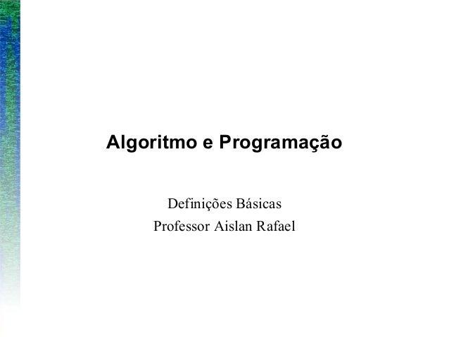 Algoritmo e ProgramaçãoDefinições BásicasProfessor Aislan Rafael