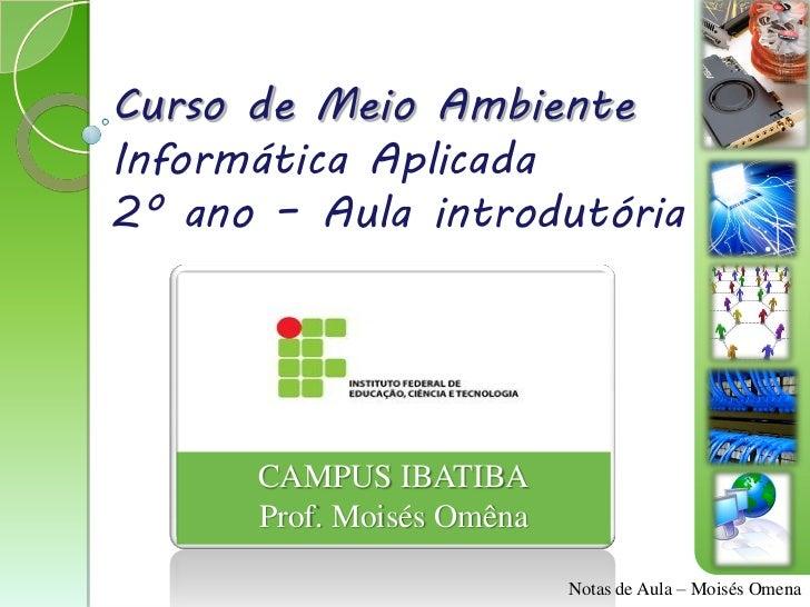 Curso de Meio AmbienteInformática Aplicada2º ano – Aula introdutória      CAMPUS IBATIBA      Prof. Moisés Omêna          ...