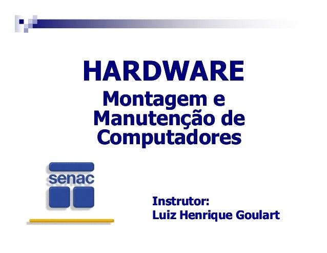 HARDWARE  Montagem e  Manutenção de  Computadores  Instrutor:  Luiz Henrique Goulart